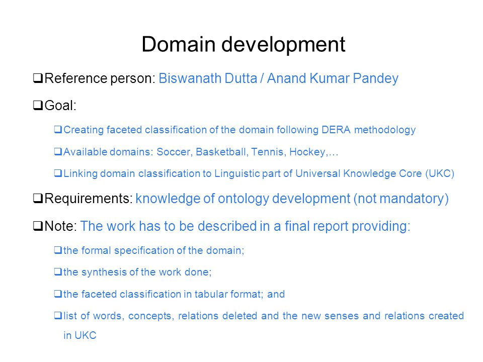 Domain development  Reference person: Biswanath Dutta / Anand Kumar Pandey  Goal:  Creating faceted classification of the domain following DERA methodology  Available domains: Soccer, Basketball, Tennis, Hockey,…  Linking domain classification to Linguistic part of Universal Knowledge Core (UKC)  Requirements: knowledge of ontology development (not mandatory)  Note: The work has to be described in a final report providing:  the formal specification of the domain;  the synthesis of the work done;  the faceted classification in tabular format; and  list of words, concepts, relations deleted and the new senses and relations created in UKC