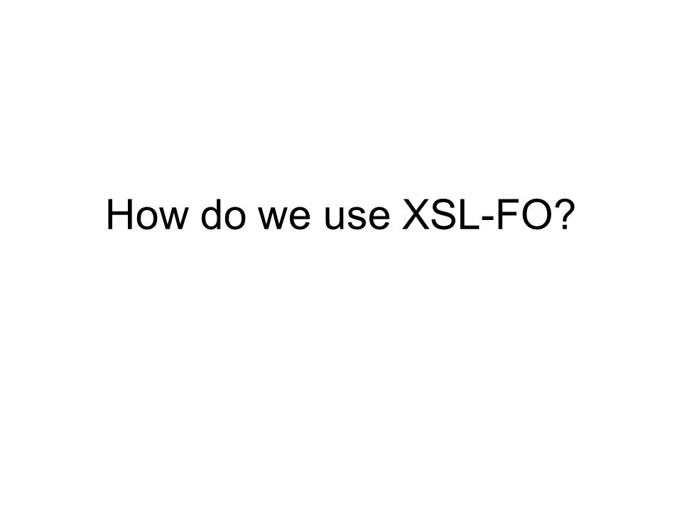 How do we use XSL-FO?