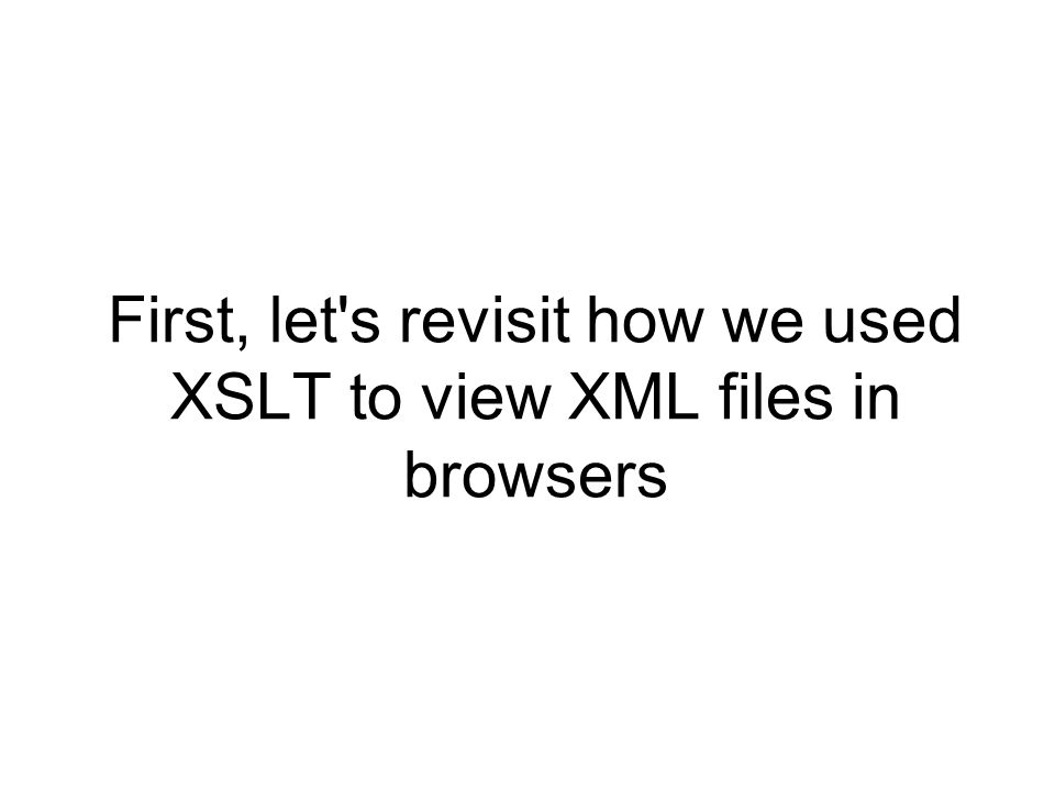First, let's revisit how we used XSLT to view XML files in browsers