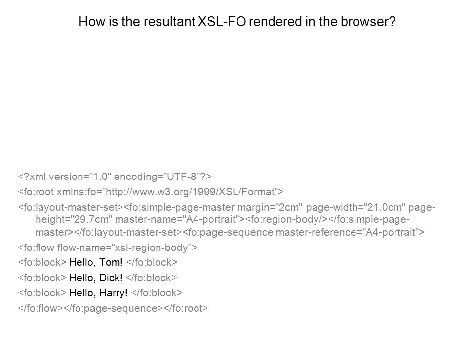 How is the resultant XSL-FO rendered in the browser? Hello, Tom! Hello, Dick! Hello, Harry!