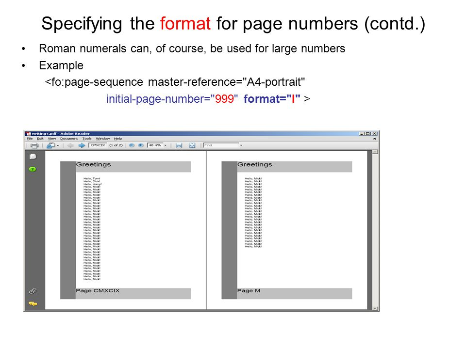 Specifying the format for page numbers (contd.) Roman numerals can, of course, be used for large numbers Example <fo:page-sequence master-reference=