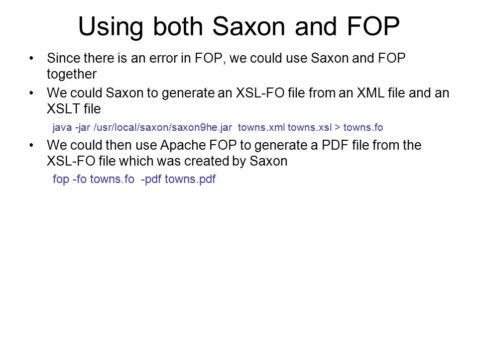Using both Saxon and FOP Since there is an error in FOP, we could use Saxon and FOP together We could Saxon to generate an XSL-FO file from an XML fil