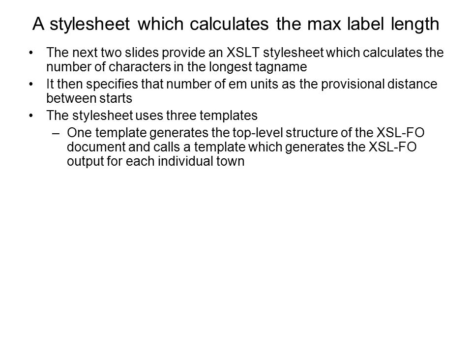 A stylesheet which calculates the max label length The next two slides provide an XSLT stylesheet which calculates the number of characters in the lon
