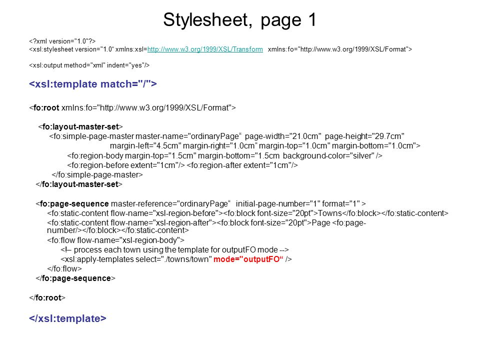 Stylesheet, page 1 http://www.w3.org/1999/XSL/Transform <fo:simple-page-master master-name= ordinaryPage page-width= 21.0cm page-height= 29.7cm margin-left= 4.5cm margin-right= 1.0cm margin-top= 1.0cm margin-bottom= 1.0cm > Towns Page