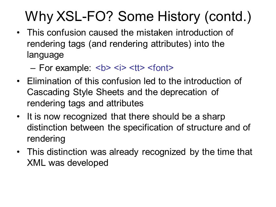 Why XSL-FO? Some History (contd.) This confusion caused the mistaken introduction of rendering tags (and rendering attributes) into the language –For