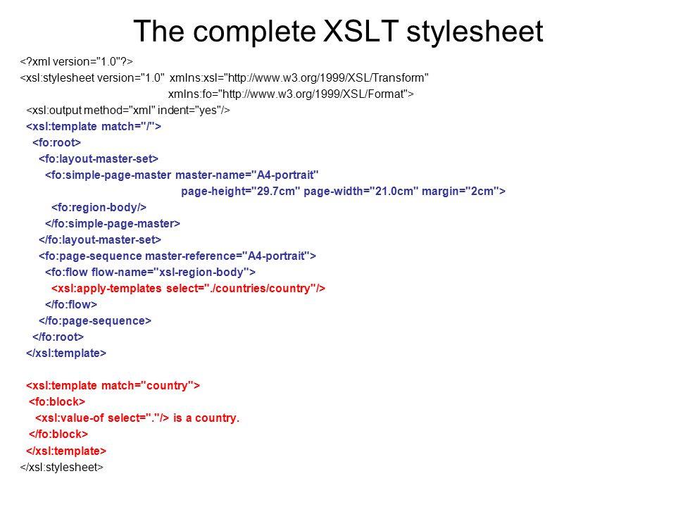 The complete XSLT stylesheet <xsl:stylesheet version= 1.0 xmlns:xsl= http://www.w3.org/1999/XSL/Transform xmlns:fo= http://www.w3.org/1999/XSL/Format > <fo:simple-page-master master-name= A4-portrait page-height= 29.7cm page-width= 21.0cm margin= 2cm > is a country.