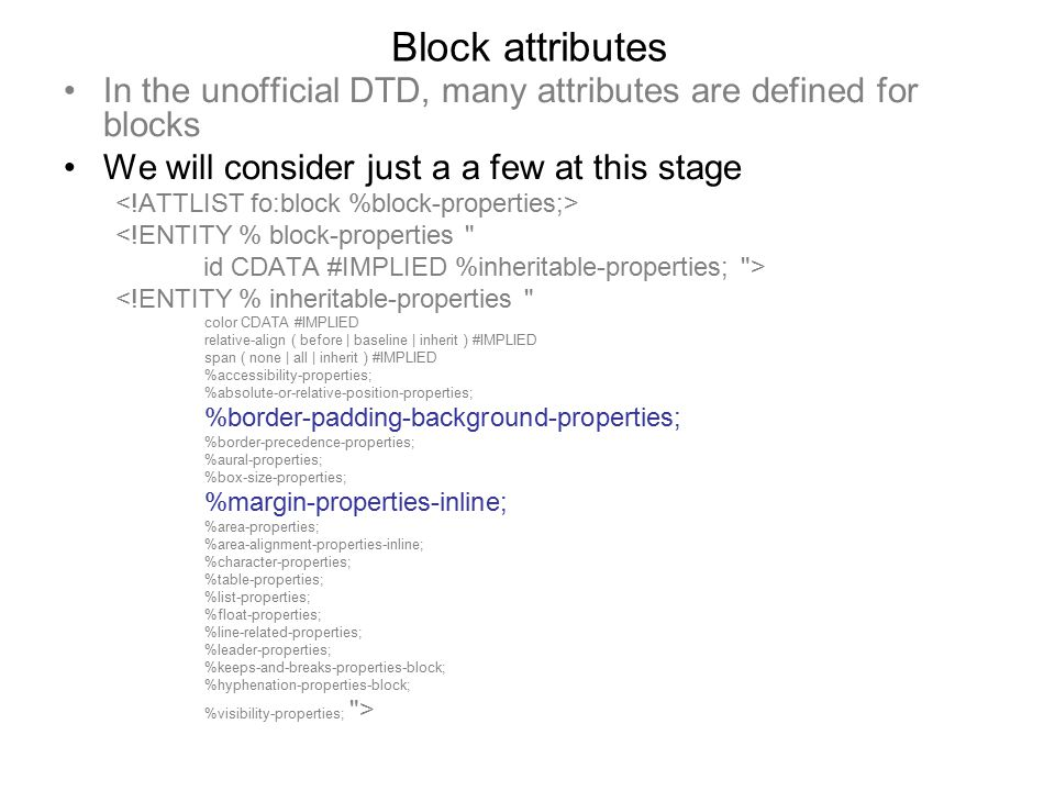 Block attributes In the unofficial DTD, many attributes are defined for blocks We will consider just a a few at this stage <!ENTITY % block-properties