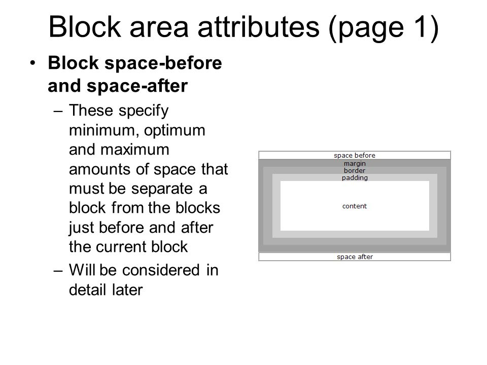 Block area attributes (page 1) Block space-before and space-after –These specify minimum, optimum and maximum amounts of space that must be separate a