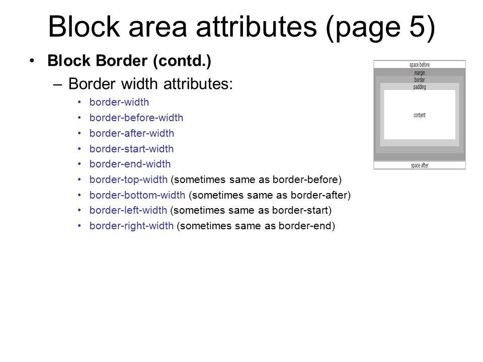 Block area attributes (page 5) Block Border (contd.) –Border width attributes: border-width border-before-width border-after-width border-start-width border-end-width border-top-width (sometimes same as border-before) border-bottom-width (sometimes same as border-after) border-left-width (sometimes same as border-start) border-right-width (sometimes same as border-end)