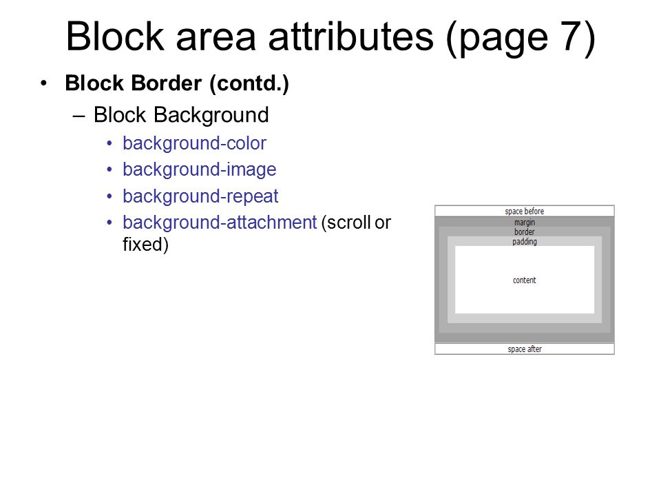 Block area attributes (page 7) Block Border (contd.) –Block Background background-color background-image background-repeat background-attachment (scro