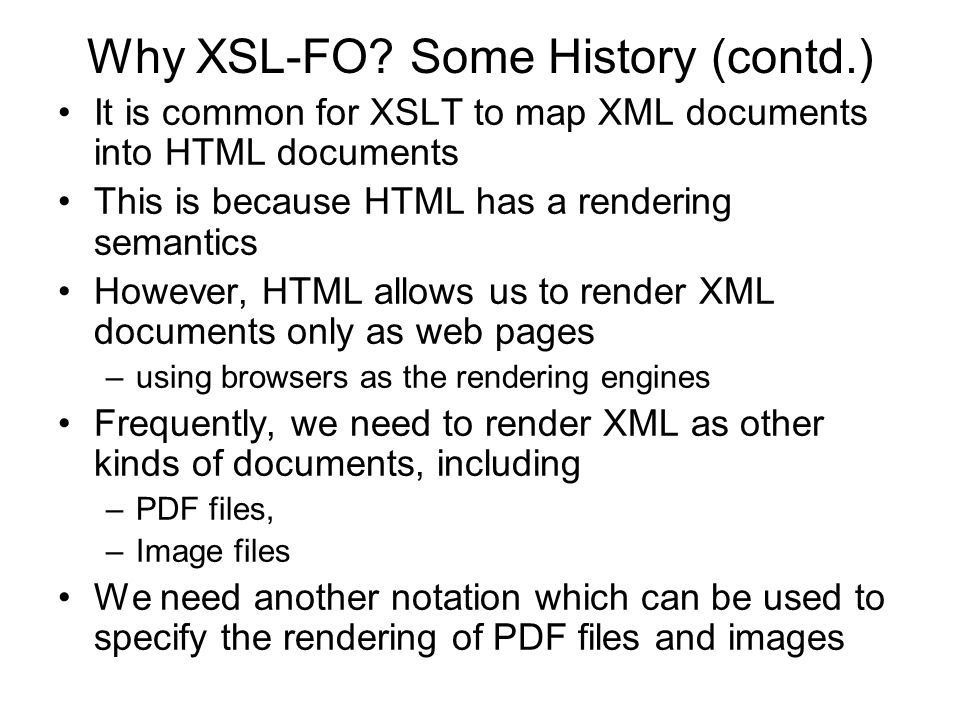 Why XSL-FO? Some History (contd.) It is common for XSLT to map XML documents into HTML documents This is because HTML has a rendering semantics Howeve