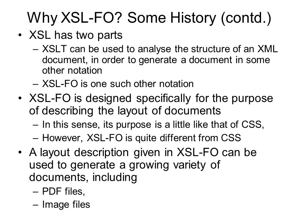Why XSL-FO? Some History (contd.) XSL has two parts –XSLT can be used to analyse the structure of an XML document, in order to generate a document in