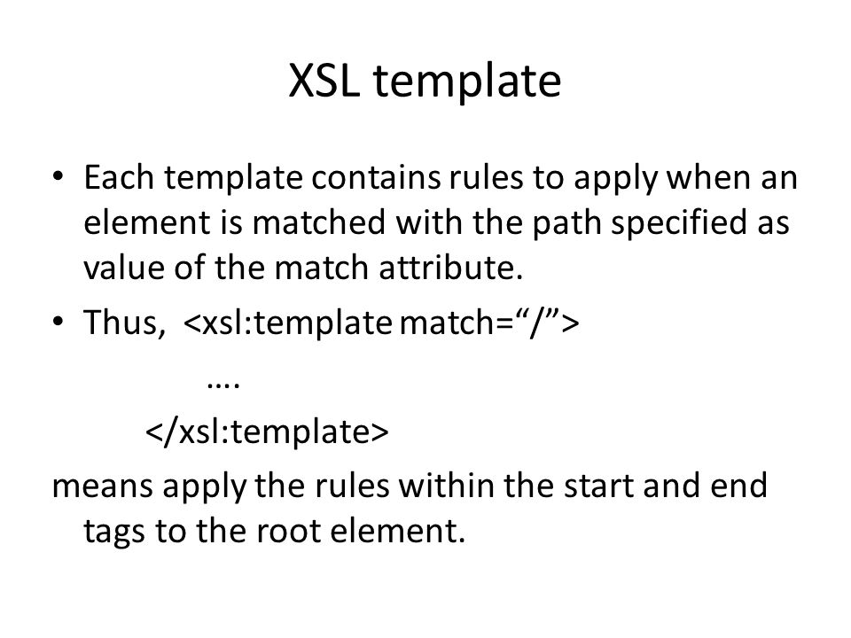 XSL template Each template contains rules to apply when an element is matched with the path specified as value of the match attribute.
