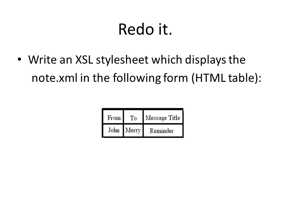 Redo it. Write an XSL stylesheet which displays the note.xml in the following form (HTML table):