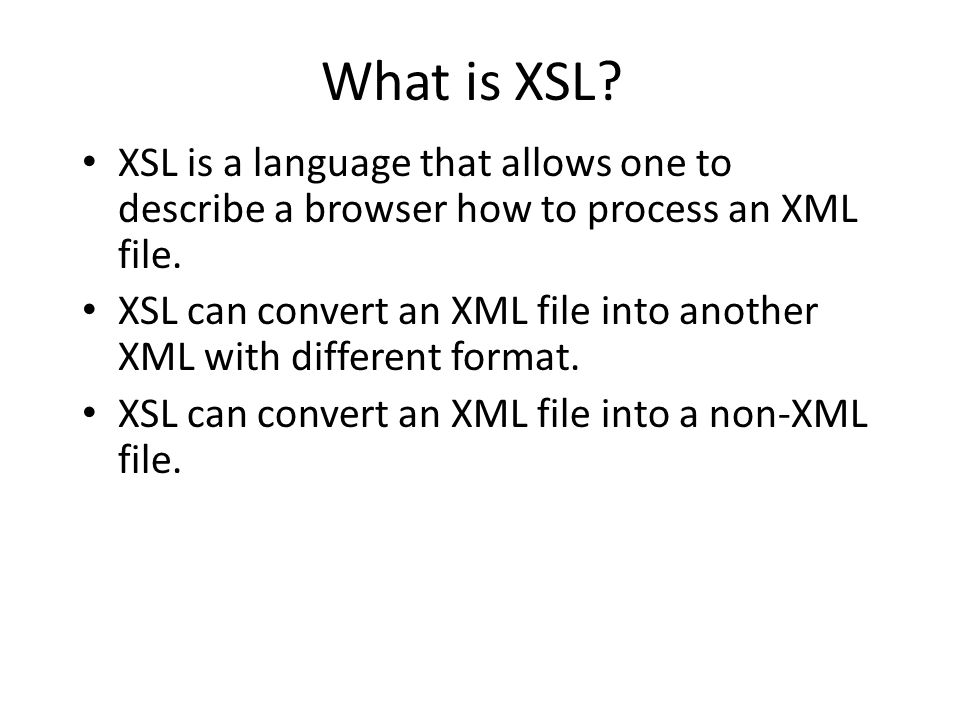 XSL The most common type of XSL processing is to convert XML file into HTML file which can be displayed by browsers.