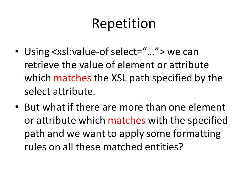 Repetition Using we can retrieve the value of element or attribute which matches the XSL path specified by the select attribute.