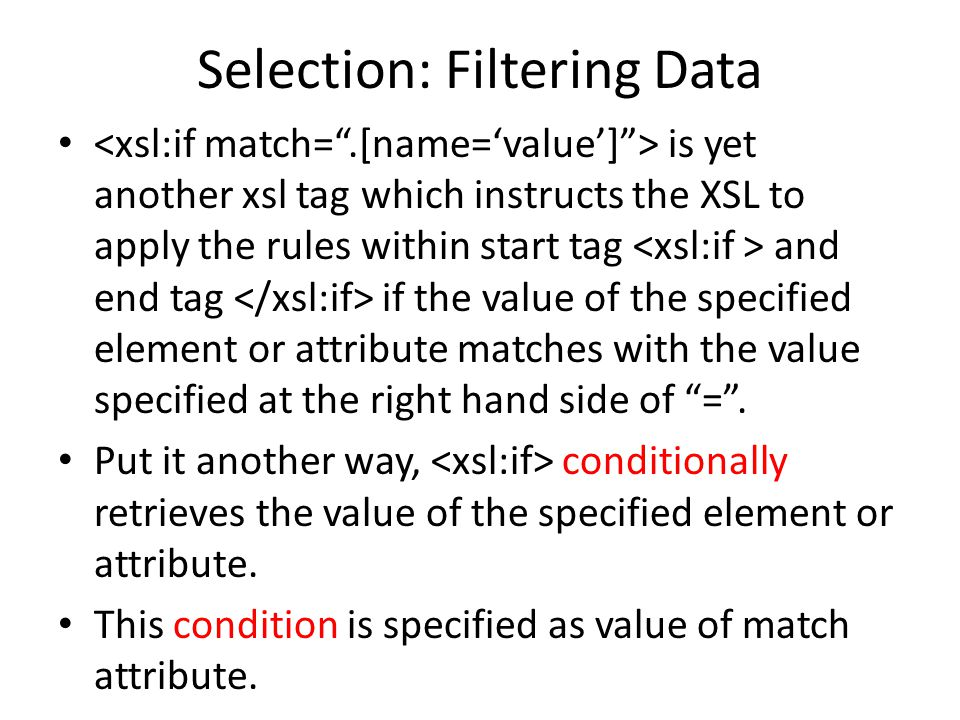 Selection: Filtering Data is yet another xsl tag which instructs the XSL to apply the rules within start tag and end tag if the value of the specified element or attribute matches with the value specified at the right hand side of = .