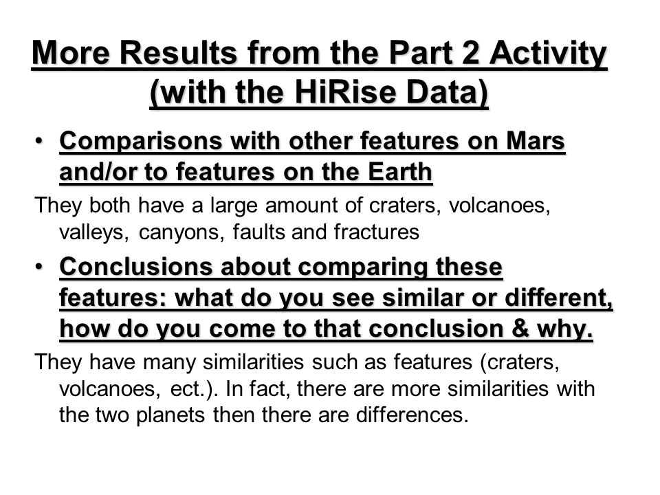 More Results from the Part 2 Activity (with the HiRise Data) Comparisons with other features on Mars and/or to features on the EarthComparisons with other features on Mars and/or to features on the Earth They both have a large amount of craters, volcanoes, valleys, canyons, faults and fractures Conclusions about comparing these features: what do you see similar or different, how do you come to that conclusion & why.Conclusions about comparing these features: what do you see similar or different, how do you come to that conclusion & why.