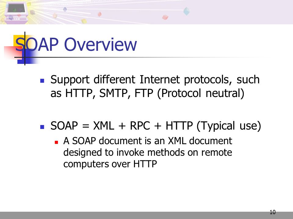 10 SOAP Overview Support different Internet protocols, such as HTTP, SMTP, FTP (Protocol neutral) SOAP = XML + RPC + HTTP (Typical use) A SOAP documen