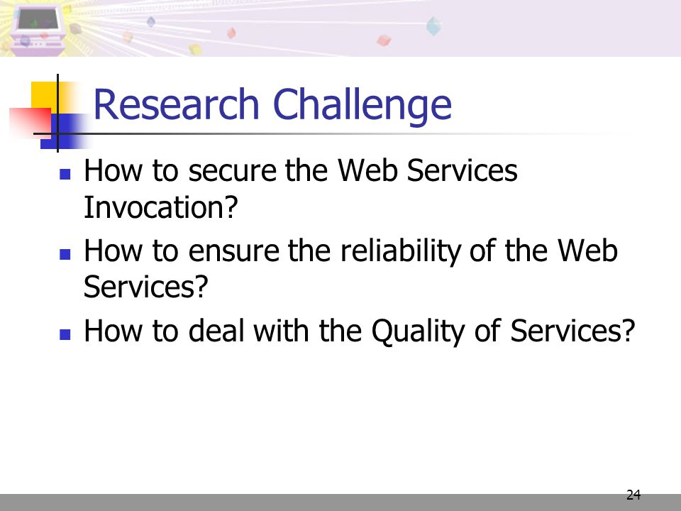 24 Research Challenge How to secure the Web Services Invocation? How to ensure the reliability of the Web Services? How to deal with the Quality of Se