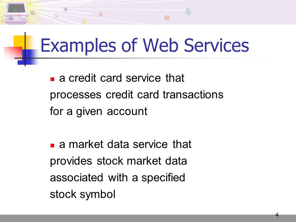 4 Examples of Web Services a credit card service that processes credit card transactions for a given account a market data service that provides stock market data associated with a specified stock symbol