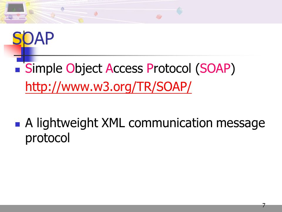 7 SOAP Simple Object Access Protocol (SOAP)   A lightweight XML communication message protocol