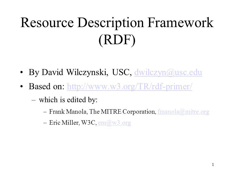 1 Resource Description Framework (RDF) By David Wilczynski, USC, dwilczyn@usc.edudwilczyn@usc.edu Based on: http://www.w3.org/TR/rdf-primer/http://www