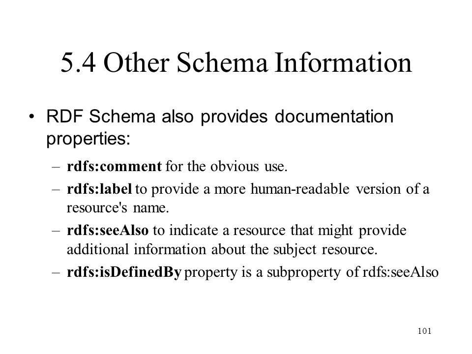 101 5.4 Other Schema Information RDF Schema also provides documentation properties: –rdfs:comment for the obvious use.