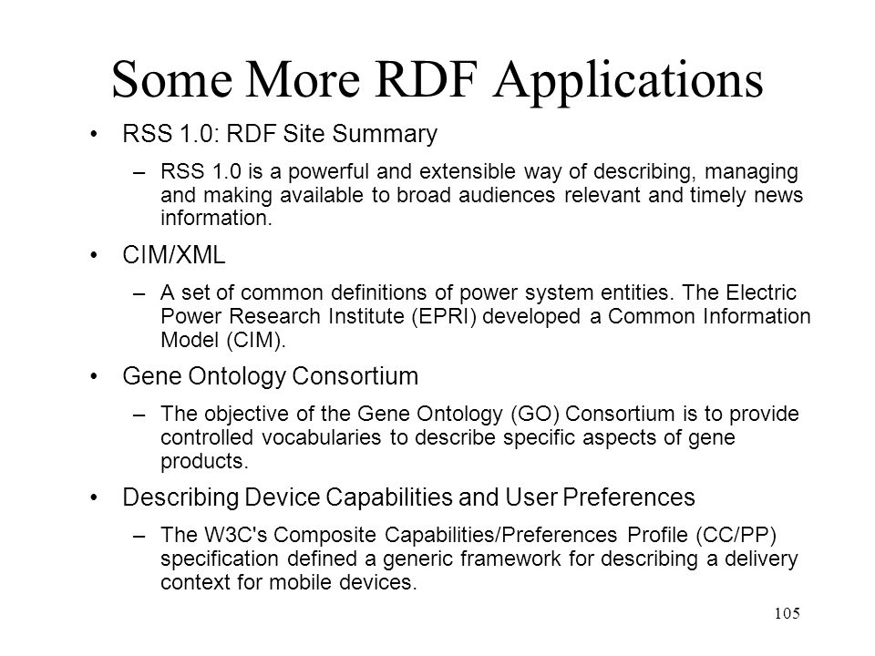 105 Some More RDF Applications RSS 1.0: RDF Site Summary –RSS 1.0 is a powerful and extensible way of describing, managing and making available to broad audiences relevant and timely news information.