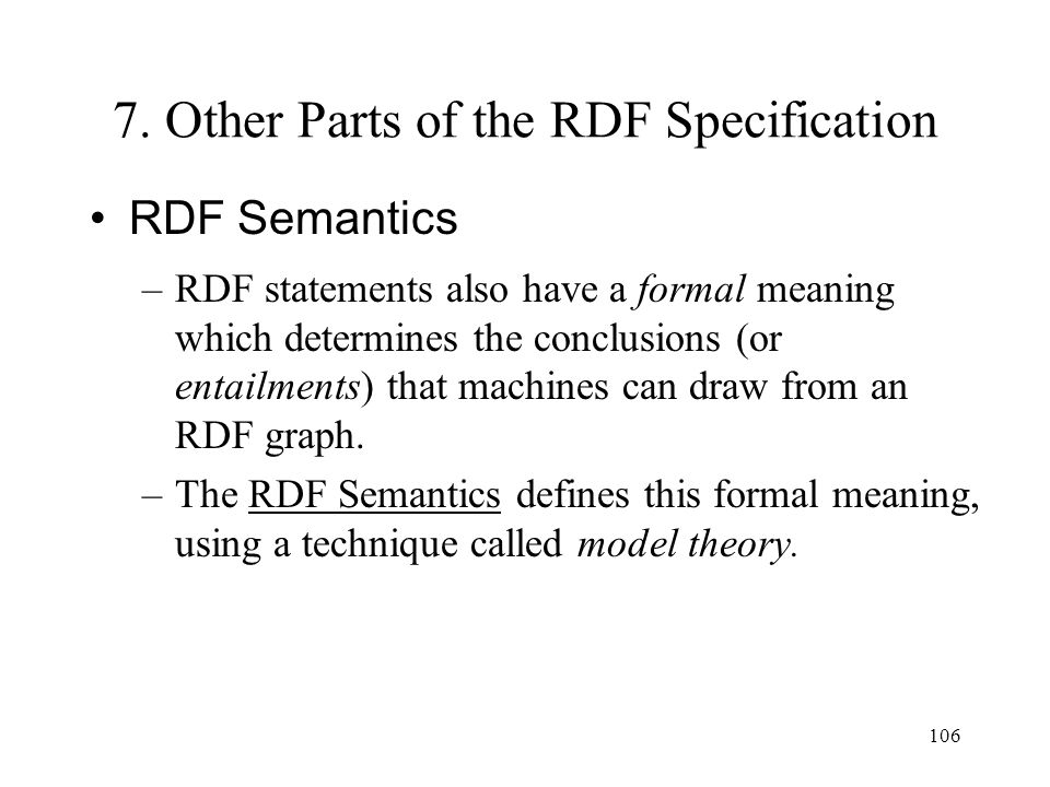 106 7. Other Parts of the RDF Specification RDF Semantics –RDF statements also have a formal meaning which determines the conclusions (or entailments)