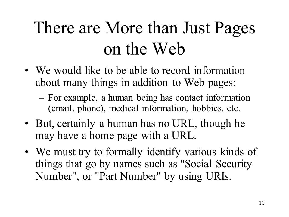 11 There are More than Just Pages on the Web We would like to be able to record information about many things in addition to Web pages: –For example, a human being has contact information (email, phone), medical information, hobbies, etc.