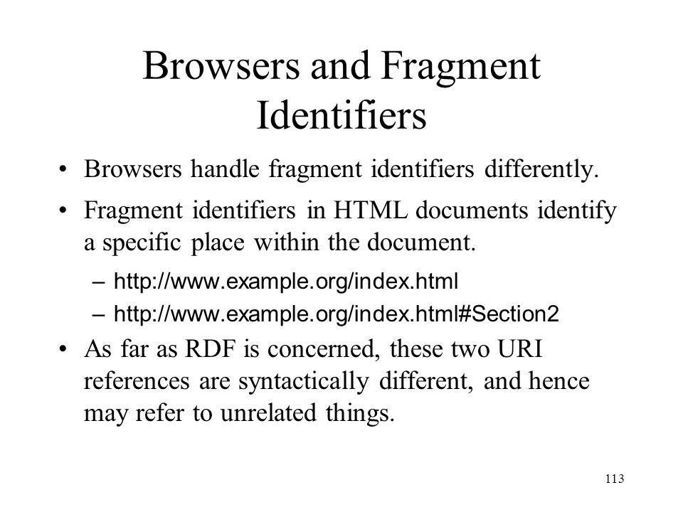 113 Browsers and Fragment Identifiers Browsers handle fragment identifiers differently.