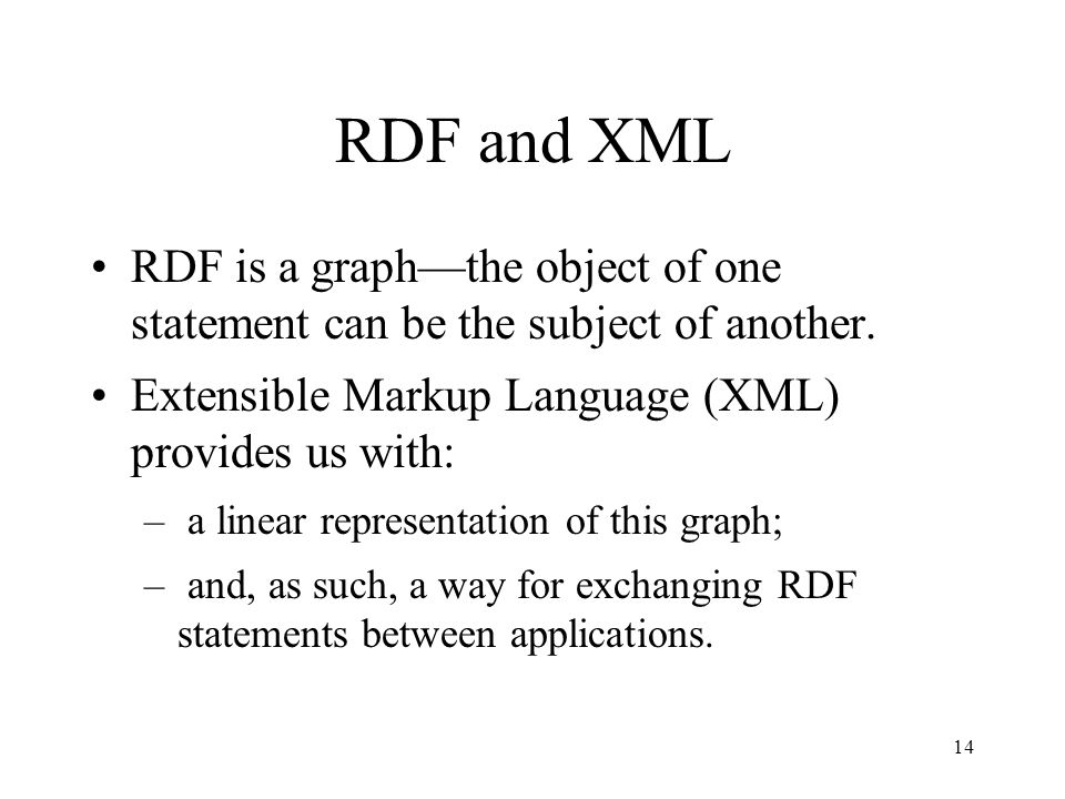 14 RDF and XML RDF is a graph—the object of one statement can be the subject of another.