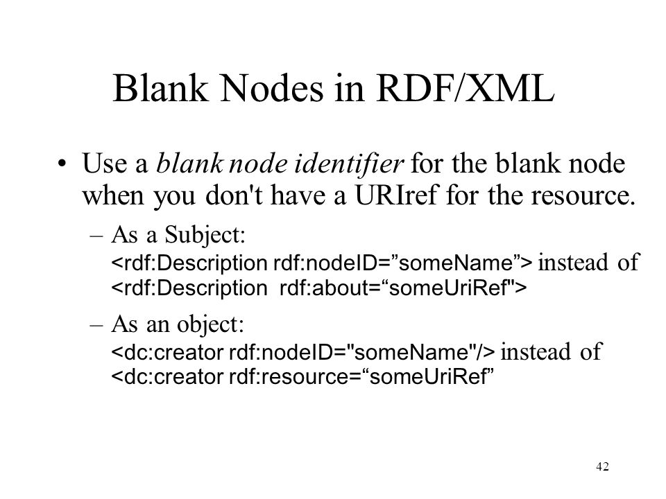 42 Blank Nodes in RDF/XML Use a blank node identifier for the blank node when you don t have a URIref for the resource.