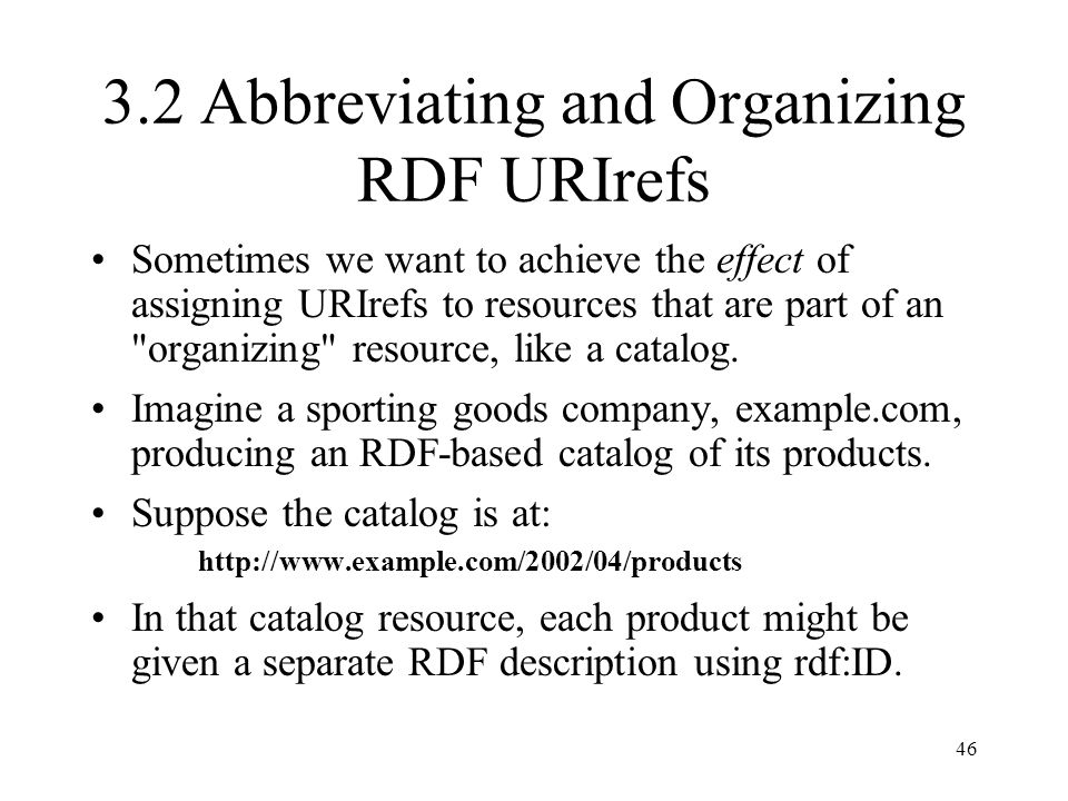 46 3.2 Abbreviating and Organizing RDF URIrefs Sometimes we want to achieve the effect of assigning URIrefs to resources that are part of an organizing resource, like a catalog.