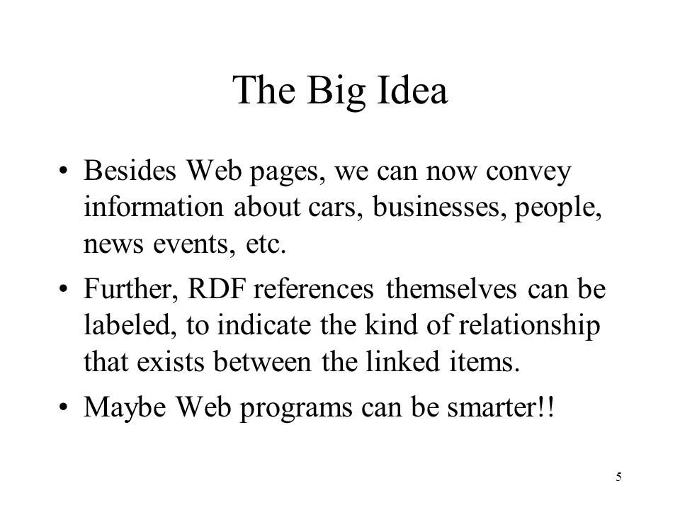5 The Big Idea Besides Web pages, we can now convey information about cars, businesses, people, news events, etc.