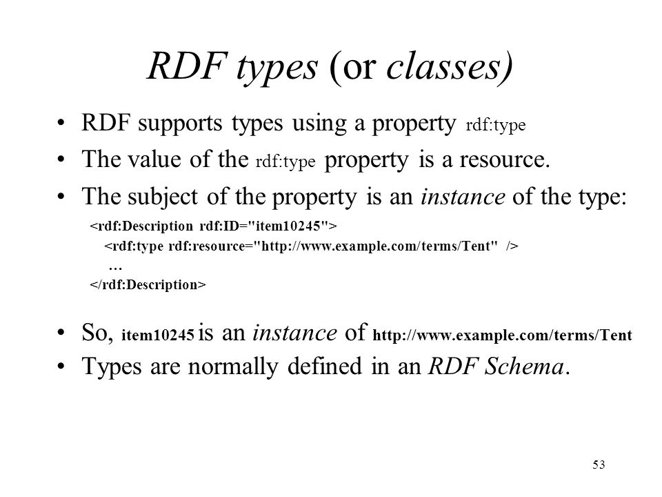 53 RDF types (or classes) RDF supports types using a property rdf:type The value of the rdf:type property is a resource.