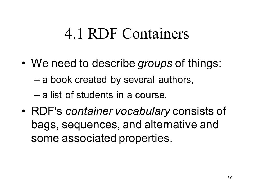 56 4.1 RDF Containers We need to describe groups of things: –a book created by several authors, –a list of students in a course.