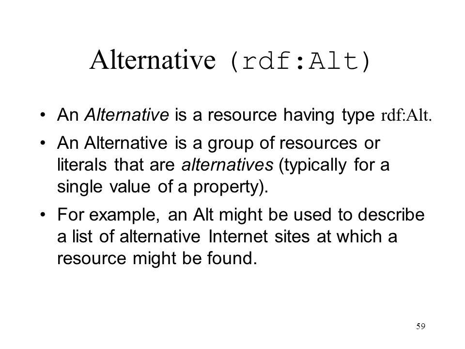 59 Alternative (rdf:Alt) An Alternative is a resource having type rdf:Alt. An Alternative is a group of resources or literals that are alternatives (t