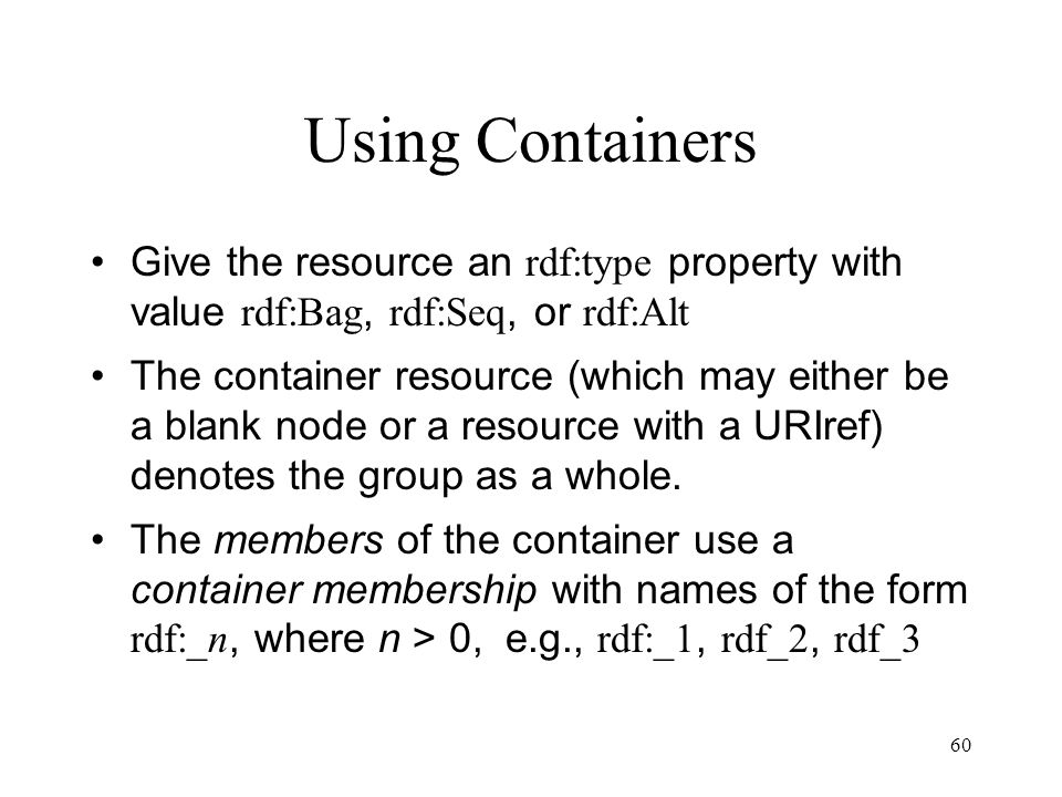 60 Using Containers Give the resource an rdf:type property with value rdf:Bag, rdf:Seq, or rdf:Alt The container resource (which may either be a blank node or a resource with a URIref) denotes the group as a whole.