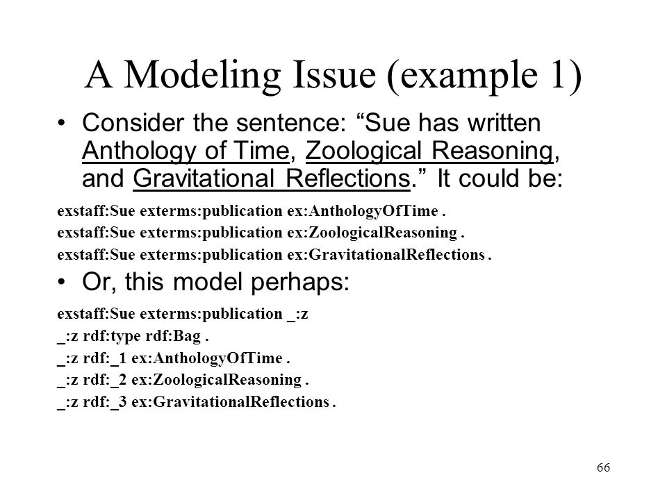 66 A Modeling Issue (example 1) Consider the sentence: Sue has written Anthology of Time, Zoological Reasoning, and Gravitational Reflections. It could be: exstaff:Sue exterms:publication ex:AnthologyOfTime.