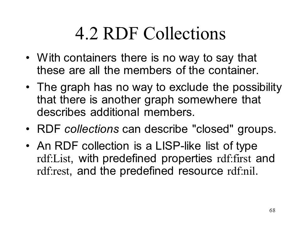 68 4.2 RDF Collections With containers there is no way to say that these are all the members of the container.