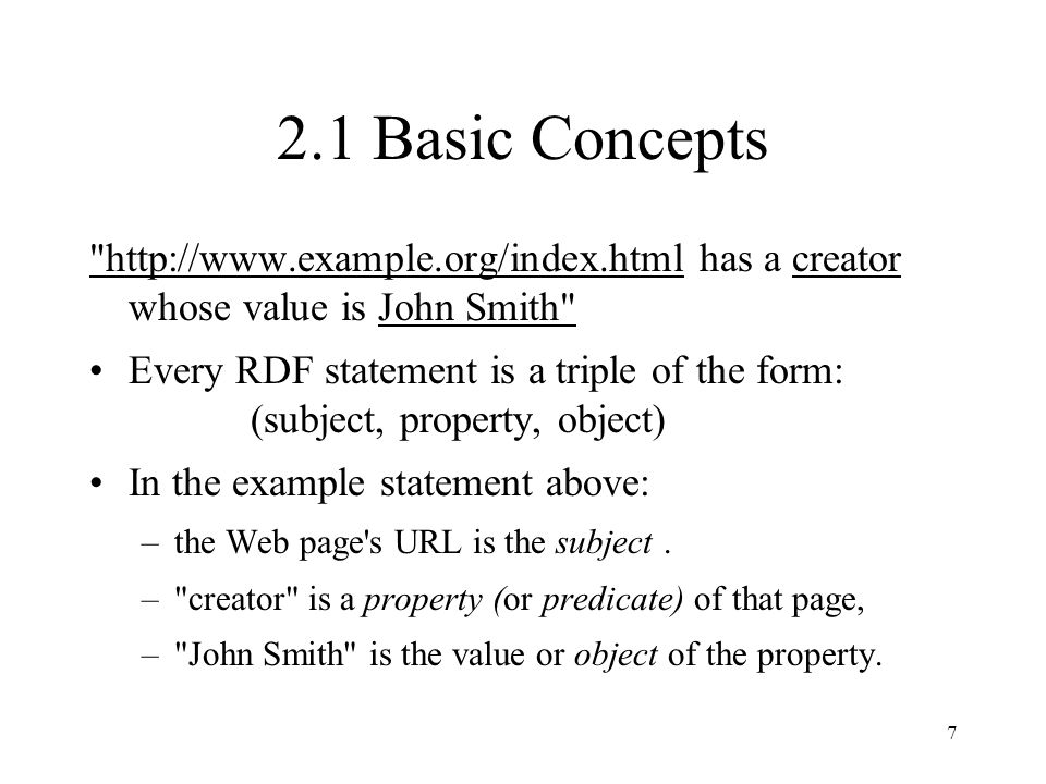 7 2.1 Basic Concepts http://www.example.org/index.html has a creator whose value is John Smith Every RDF statement is a triple of the form: (subject, property, object) In the example statement above: –the Web page s URL is the subject.