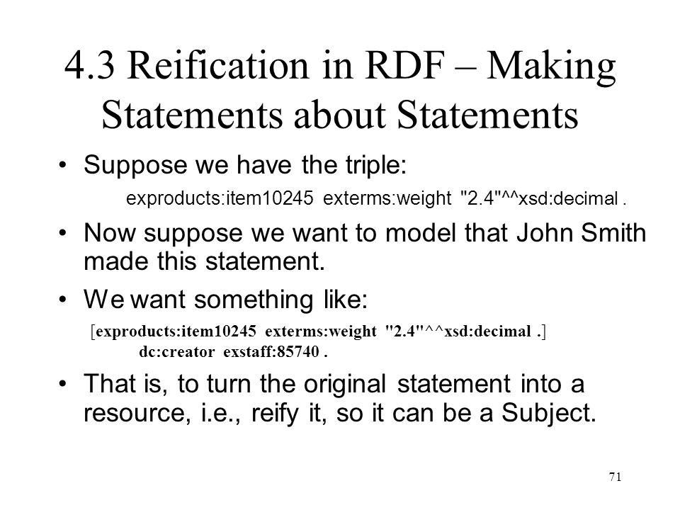 71 4.3 Reification in RDF – Making Statements about Statements Suppose we have the triple: exproducts:item10245 exterms:weight 2.4 ^^ xsd:decimal.
