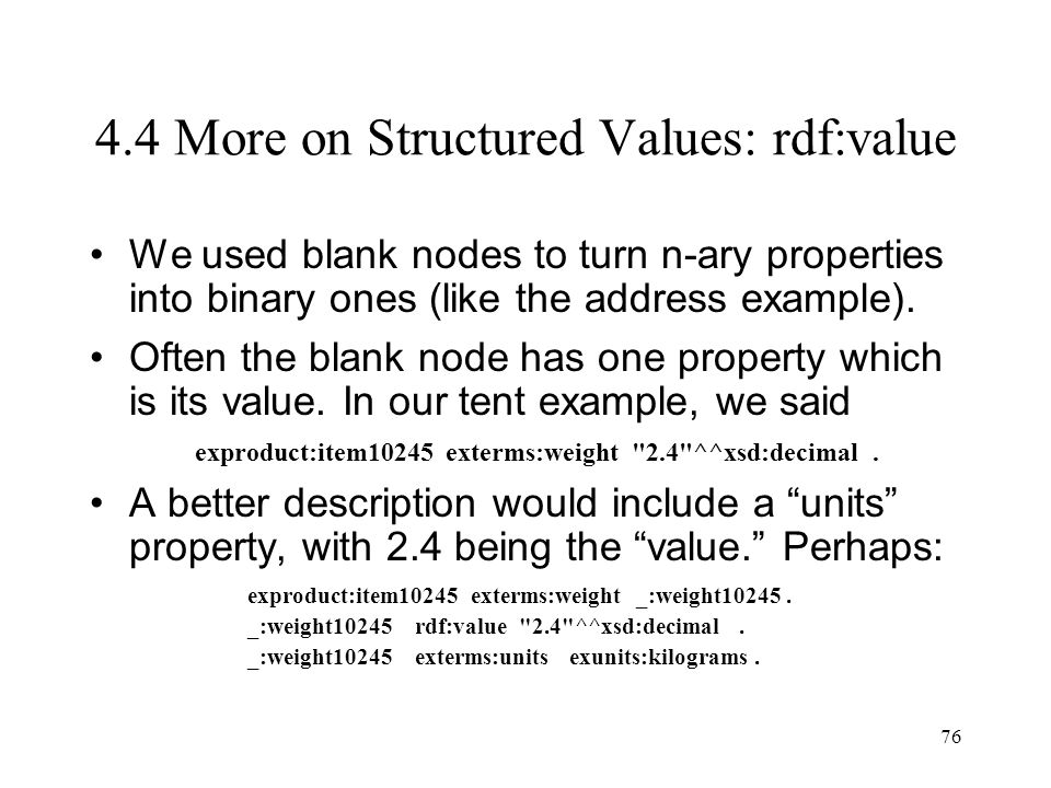 76 4.4 More on Structured Values: rdf:value We used blank nodes to turn n-ary properties into binary ones (like the address example).