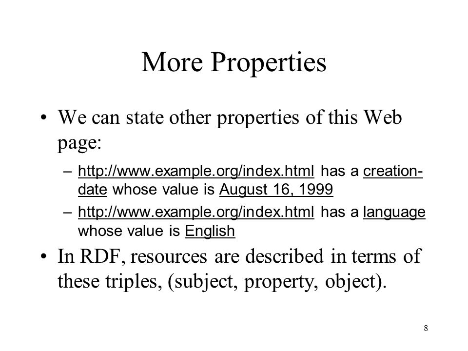 8 More Properties We can state other properties of this Web page: –http://www.example.org/index.html has a creation- date whose value is August 16, 1999 –http://www.example.org/index.html has a language whose value is English In RDF, resources are described in terms of these triples, (subject, property, object).