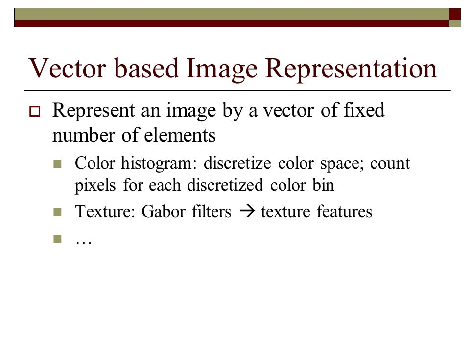 Vector based Image Representation  Represent an image by a vector of fixed number of elements Color histogram: discretize color space; count pixels for each discretized color bin Texture: Gabor filters  texture features …