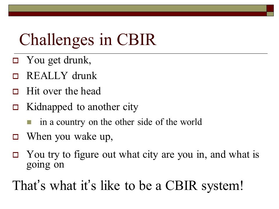 Challenges in CBIR  You get drunk,  REALLY drunk  Hit over the head  Kidnapped to another city in a country on the other side of the world  When you wake up,  You try to figure out what city are you in, and what is going on That ' s what it ' s like to be a CBIR system!