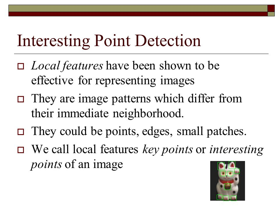 Interesting Point Detection  Local features have been shown to be effective for representing images  They are image patterns which differ from their