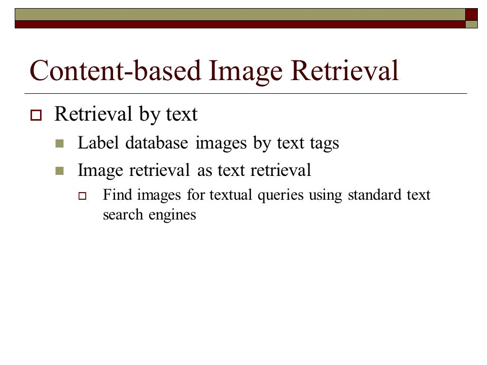 Content-based Image Retrieval  Retrieval by text Label database images by text tags Image retrieval as text retrieval  Find images for textual queri